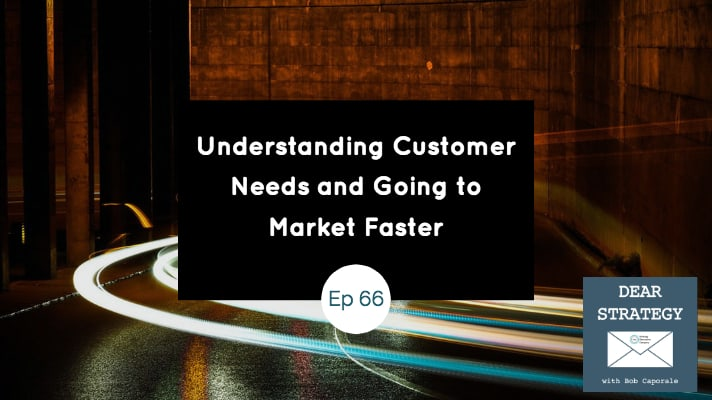 Dear Strategy Episode 66 - Understanding Customer Needs and Going to Market Faster