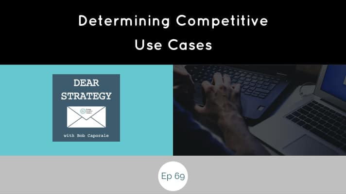 Dear Strategy Episode 69 - Determining Competitive Use Cases