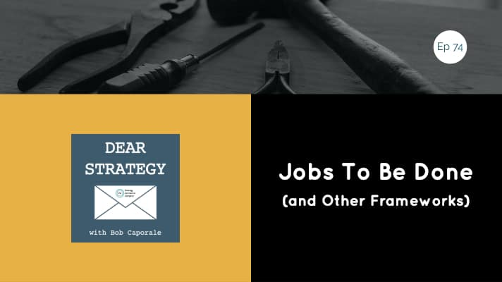Dear Strategy Episode 74 - Jobs To Be Done (and Other Frameworks)